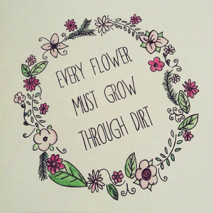 ... through dirt. ~ #quotes #saying #words #flower #dirt #quote #