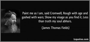Paint me as I am, said Cromwell, Rough with age and gashed with wars ...