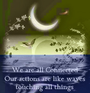 We are all Connected our actions are like waves touching all things