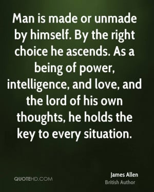 Man is made or unmade by himself. By the right choice he ascends. As a ...