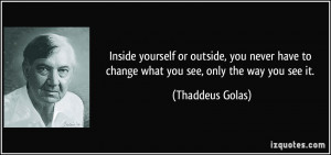 Inside yourself or outside, you never have to change what you see ...