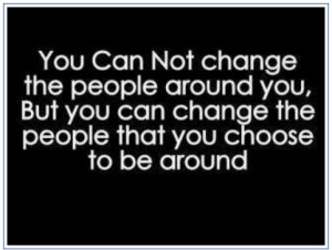 You Can't Change The People Around You…