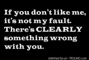 If You Don't Like Me, It's Not My Fault. There's Clearly ...