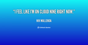 Im On Cloud 9 Quotes ~ I feel like I'm on cloud nine right now. - Nik ...