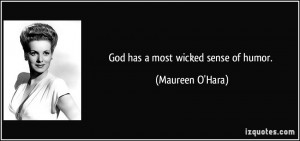 God has a most wicked sense of humor. - Maureen O'Hara