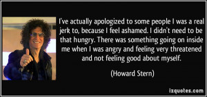 ... actually apologized to some people I was a real jerk to, because