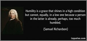 Humility is a grace that shines in a high condition but cannot ...