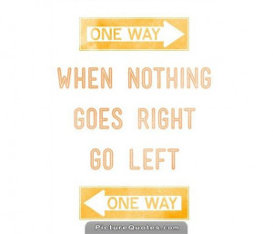 When nothing goes right. Go left. Picture Quote #2