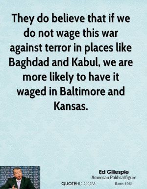 They do believe that if we do not wage this war against terror in ...