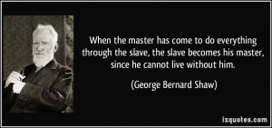 When the master has come to do everything through the slave, the slave ...