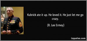 ... ate it up. He loved it. He just let me go crazy. - R. Lee Ermey
