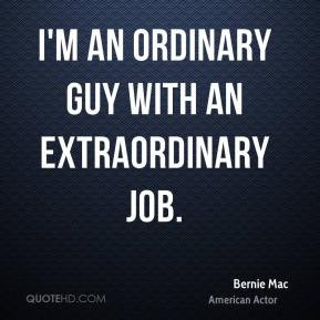 Bernie Mac - I'm an ordinary guy with an extraordinary job.