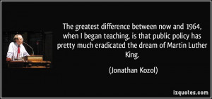 ... much eradicated the dream of Martin Luther King. - Jonathan Kozol