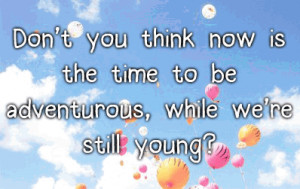 ... you think now is the time to be adventurous, while we're still young
