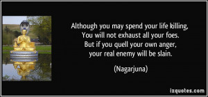 ... you quell your own anger, your real enemy will be slain. - Nagarjuna