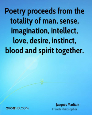 Poetry proceeds from the totality of man, sense, imagination ...
