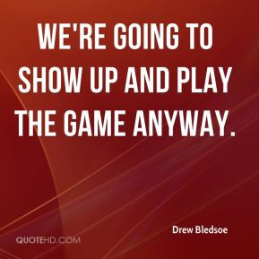Drew Bledsoe - We're going to show up and play the game anyway.