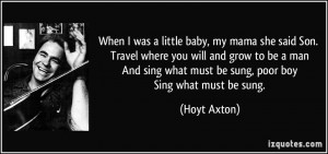When I was a little baby, my mama she said Son. Travel where you will ...