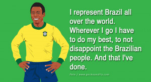 ... to not disappoint the Brazilian people. And that I've done. – Pele