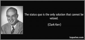 The status quo is the only solution that cannot be vetoed. - Clark ...