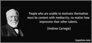 People who are unable to motivate themselves must be content with ...