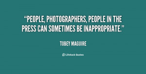 People, photographers, people in the press can sometimes be ...