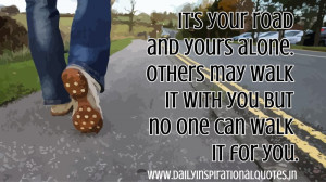 ... Walk It With You But No One Can Walk It For You ~ Inspirational Quote