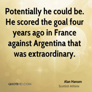 Potentially he could be. He scored the goal four years ago in France ...