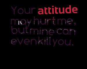 Quotes Picture: your atbeeeeeepude may hurt me, but mine can even kill ...