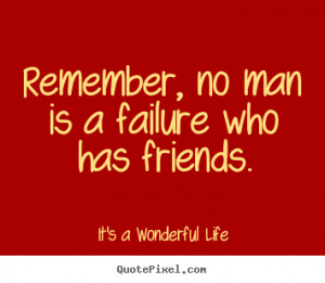 Remember, No Man Is A Failure Who Has Friend - Failure Quote