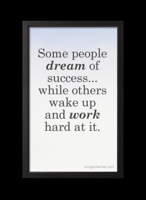 ... Some people dream of success while others wake up and work hard at it