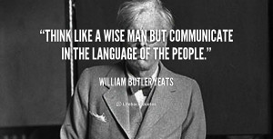 quote-William-Butler-Yeats-think-like-a-wise-man-but-communicate ...