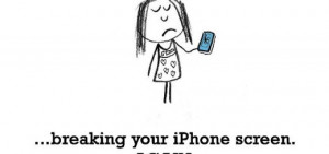Sadness is, breaking your iPhone screen.