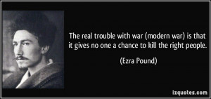 The real trouble with war (modern war) is that it gives no one a ...