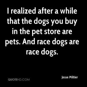 Jesse Miltier - I realized after a while that the dogs you buy in the ...