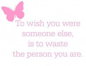 ... - to wish you were someone else is to waste the person you are quote