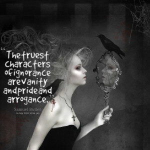 ... the truest characters of ignorance are vanity and pride and arrogance