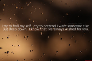 try to fool myself. I try to pretend I want someone else. But deep ...