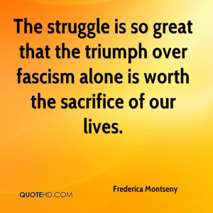 The struggle is so great that the triumph over fascism alone is worth ...