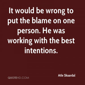 ... put the blame on one person. He was working with the best intentions