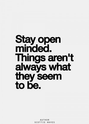 Stay open minded. Things aren't always what they seem...