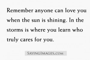 Remember anyone can love you when the sun is shining