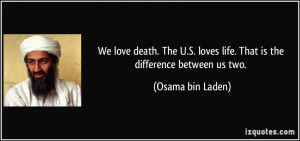... loves life. That is the difference between us two. - Osama bin Laden