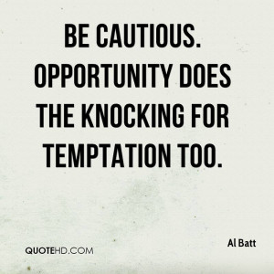 Be cautious. Opportunity does the knocking for temptation too.