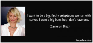 ... with curves. I want a big bum, but I don't have one. - Cameron Diaz