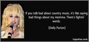 If you talk bad about country music, it's like saying bad things about ...