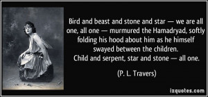Bird and beast and stone and star — we are all one, all one ...