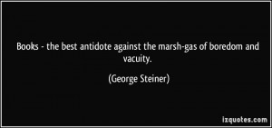 ... Against The Marsh-Gas Of Boredom And Vacuity. - George Steiner