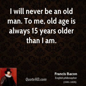 will never be an old man. To me, old age is always 15 years older ...