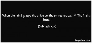 ... the universe, the senses retreat. ** The Prajna Sutra. - Subhash Kak
